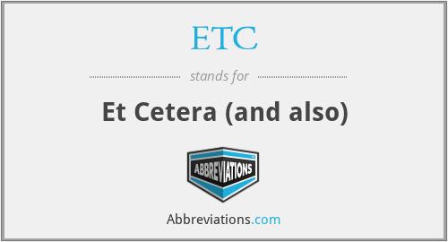 ETC - Et Cetera (and also)