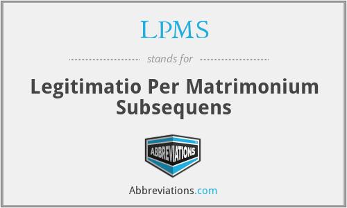 lpms - legitimatio per matrimonium subsequens (legitimisation by subsequent matrimony)