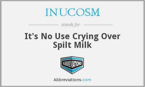 INUCOSM - It's No Use Crying Over Spilt Milk