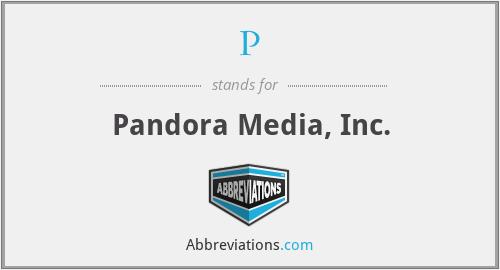 P - Pandora Media, Inc.