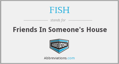 FISH - Friends In Someone's House