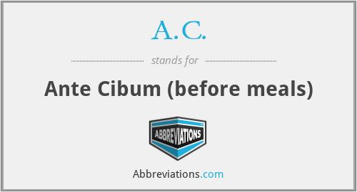 A.C. - Ante Cibum (before meals)