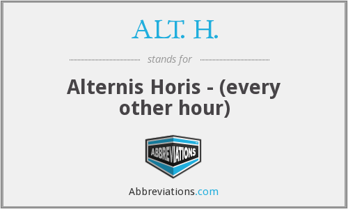 ALT. H. - Alternis Horis - (every other hour)