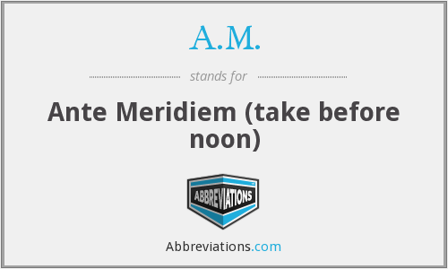 A.M. - Ante Meridiem (take before noon)