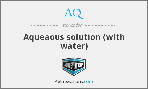 AQ - Aqueaous solution (with water)