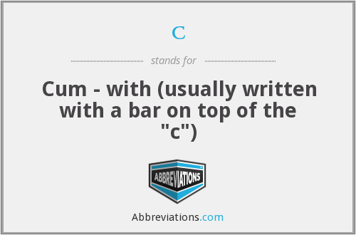 c - Cum - with (usually written with a bar on top of the