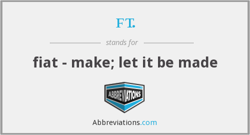 ft. - fiat - make; let it be made