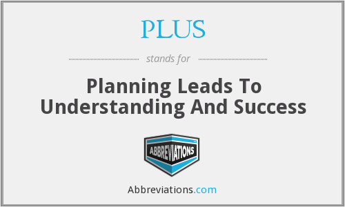 PLUS - Planning Leads To Understanding And Success