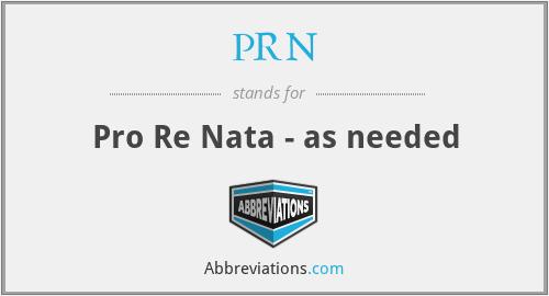 PRN - Pro Re Nata - as needed