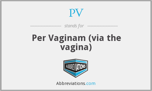 PV - Per Vaginam (via the vagina)