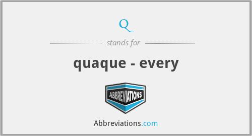 q - quaque - every
