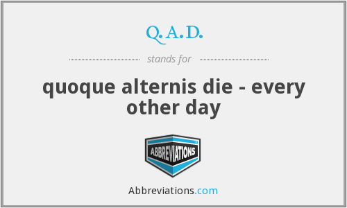 q.a.d. - quoque alternis die - every other day