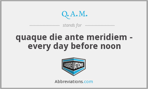 q.a.m. - quaque die ante meridiem - every day before noon