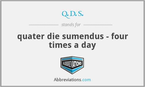 q.d.s. - quater die sumendus - four times a day