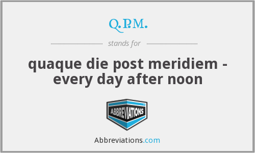 q.p.m. - quaque die post meridiem - every day after noon