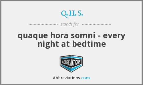 q.h.s. - quaque hora somni - every night at bedtime