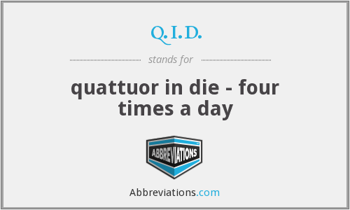 q.i.d. - quattuor in die - four times a day