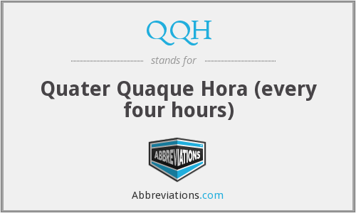 QQH - Quater Quaque Hora (every four hours)