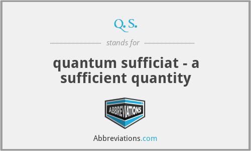 q.s. - quantum sufficiat - a sufficient quantity
