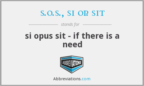 s.o.s., si op. sit - si opus sit - if there is a need
