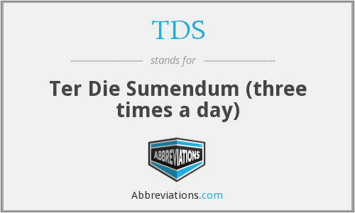 TDS - Ter Die Sumendum (three times a day)