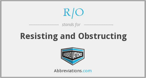 R/O - Resisting and Obstructing