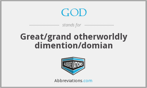 GOD - Great/grand otherworldly dimention/domian