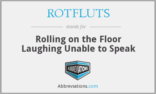 ROTFLUTS - Rolling on the Floor Laughing Unable to Speak