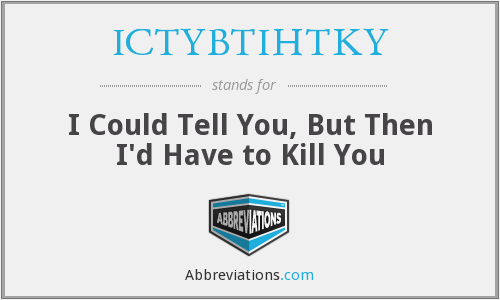 ICTYBTIHTKY - I Could Tell You, But Then I'd Have to Kill You