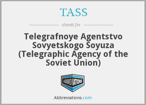 TASS - Telegrafnoye Agentstvo Sovyetskogo Soyuza (Telegraphic Agency of the Soviet Union)