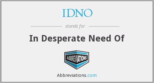 IDNO - In Desperate Need Of