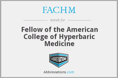 FACHM - Fellow of the American College of Hyperbaric Medicine