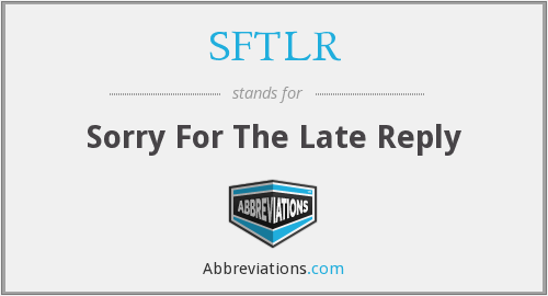 SFTLR - Sorry For The Late Reply