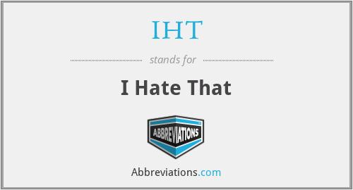 IHT - I Hate That