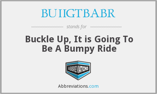 BUIIGTBABR - Buckle Up, It is Going To Be A Bumpy Ride