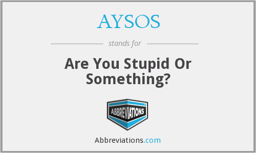 AYSOS - Are You Stupid Or Something?