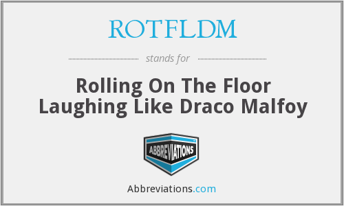 ROTFLDM - Rolling On The Floor Laughing Like Draco Malfoy