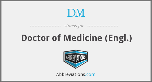 DM - Doctor of Medicine (Engl.)