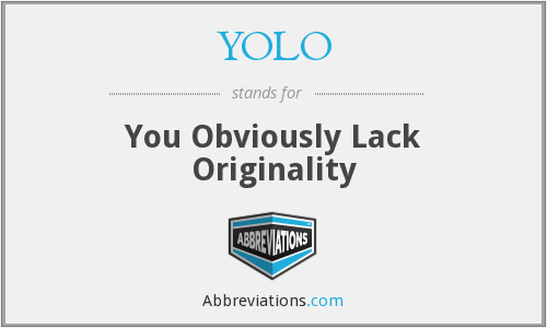 YOLO - You Obviously Lack Originality
