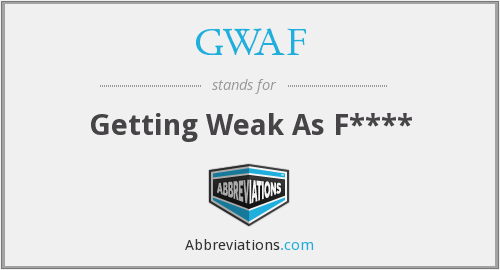 GWAF - Getting Weak As F****
