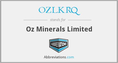 OZLKRQ - Oz Minerals Limited