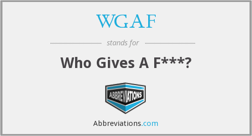 WGAF - Who Gives A F***?
