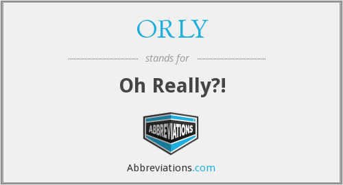 ORLY - Oh Really?!