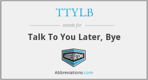 TTYLB - Talk To You Later, Bye