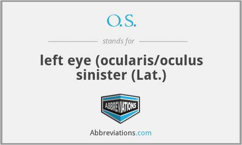 O.S. - left eye (ocularis/oculus sinister (Lat.)