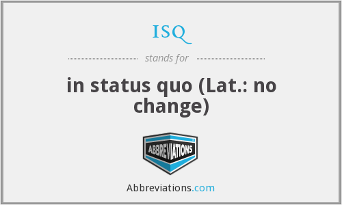 isq - in status quo (Lat.: no change)