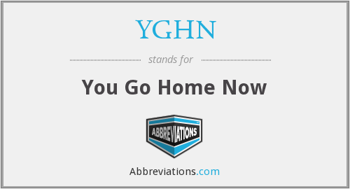 YGHN - You Go Home Now