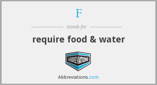 F - require food & water