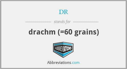 dr - drachm (=60 grains)