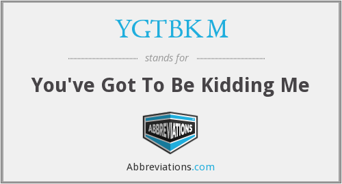 YGTBKM - You've Got To Be Kidding Me